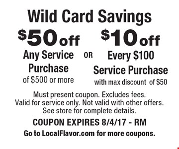 Wild Card Savings. $10 off Every $100 Service Purchase with max discount of $50. $50 off Any Service Purchase of $500 or more. Must present coupon. Excludes fees. Valid for service only. Not valid with other offers. See store for complete details. COUPON EXPIRES 8/4/17 - RM. Go to LocalFlavor.com for more coupons.