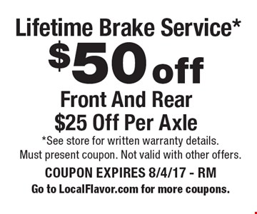 $50 off Lifetime Brake Service* Front And Rear $25 Off Per Axle. *See store for written warranty details. Must present coupon. Not valid with other offers. COUPON EXPIRES 8/4/17 - RM. Go to LocalFlavor.com for more coupons.