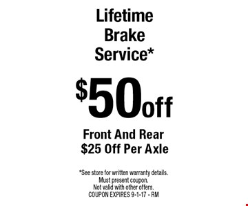 $50 off Lifetime Brake Service* Front And Rear $25 Off Per Axle. *See store for written warranty details. Must present coupon. Not valid with other offers. COUPON EXPIRES 9-1-17 - RM