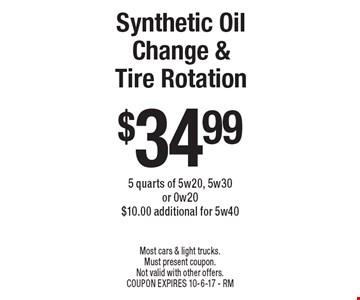 Synthetic Oil Change & Tire Rotation $34.99. 5 quarts of 5w20, 5w30 or 0w20 $10.00 additional for 5w40. Most cars & light trucks. Must present coupon. Not valid with other offers. COUPON EXPIRES 10-6-17 - RM
