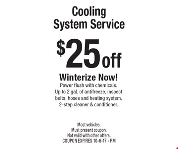 $25 off Cooling System Service Winterize Now! Power flush with chemicals. Up to 2 gal. of antifreeze, inspect belts, hoses and heating system. 2-step cleaner & conditioner. Most vehicles. Must present coupon. Not valid with other offers. COUPON EXPIRES 10-6-17 - RM