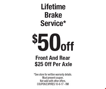$50 off Lifetime Brake Service* Front And Rear $25 Off Per Axle. *See store for written warranty details. Must present coupon. Not valid with other offers. COUPON EXPIRES 10-6-17 - RM
