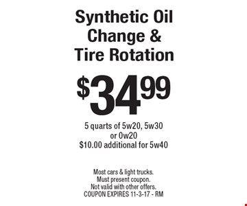 $34.99 Synthetic Oil Change & Tire Rotation. 5 quarts of 5w20, 5w30 or 0w20. $10.00 additional for 5w40. Most cars & light trucks. Must present coupon. Not valid with other offers. Coupon expires 11-3-17 - RM