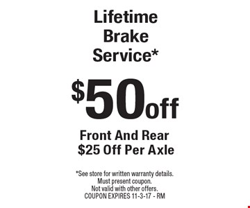 $50 off Lifetime Brake Service* Front And Rear $25 Off Per Axle. *See store for written warranty details. Must present coupon. Not valid with other offers. Coupon expires 11-3-17 - RM