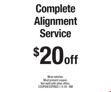 $20 off Complete Alignment Service. Most vehicles. Must present coupon. Not valid with other offers. COUPON EXPIRES 1-5-18 - RM