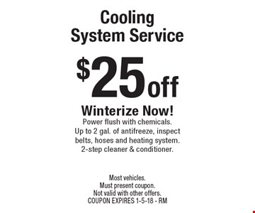 $25 off Cooling System Service. Winterize Now!Power flush with chemicals. Up to 2 gal. of antifreeze, inspect belts, hoses and heating system. 2-step cleaner & conditioner. Most vehicles. Must present coupon. Not valid with other offers. COUPON EXPIRES 1-5-18 - RM