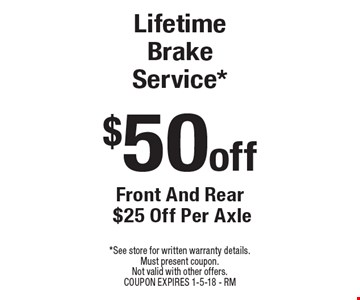 $50 off Lifetime Brake Service* Front And Rear $25 Off Per Axle. *See store for written warranty details. Must present coupon. Not valid with other offers. COUPON EXPIRES 1-5-18 - RM