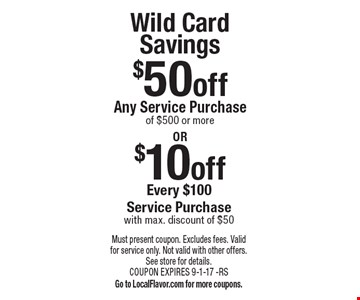 Wild Card Savings $10 off Every $100 Service Purchase with max. discount of $50 OR $50 off Any Service Purchase of $500 or more. Must present coupon. Excludes fees. Valid for service only. Not valid with other offers. See store for details. COUPON EXPIRES 9-1-17 -RS. Go to LocalFlavor.com for more coupons.