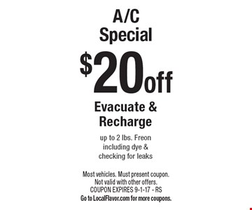 A/C Special $20 off. Evacuate & Recharge up to 2 lbs. Freon including dye & checking for leaks. Most vehicles. Must present coupon. Not valid with other offers. COUPON EXPIRES 9-1-17 - RS. Go to LocalFlavor.com for more coupons.
