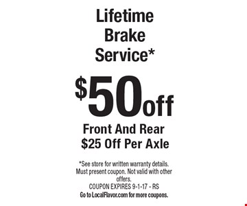 Lifetime Brake Service* $50 off. Front And Rear $25 Off Per Axle. *See store for written warranty details. Must present coupon. Not valid with other offers. COUPON EXPIRES 9-1-17 - RS. Go to LocalFlavor.com for more coupons.
