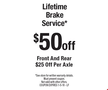 $50 off Lifetime Brake Service* Front And Rear $25 Off Per Axle. *See store for written warranty details. Must present coupon. Not valid with other offers. COUPON EXPIRES 2-16-18 - LF