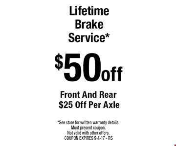 $50 off Lifetime Brake Service* Front And Rear $25 Off Per Axle. *See store for written warranty details. Must present coupon. Not valid with other offers. COUPON EXPIRES 9-1-17 - RS