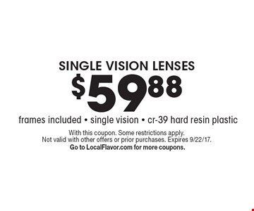 $59.88 SINGLE VISION LENSES (frames included) Single vision - cr-39 hard resin plastic. With this coupon. Some restrictions apply. Not valid with other offers or prior purchases. Expires 9/22/17. Go to LocalFlavor.com for more coupons.