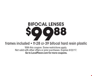 $99.88 BIFOCAL LENSES (frames included) Ft-28 cr-39 bifocal hard resin plastic. With this coupon. Some restrictions apply. Not valid with other offers or prior purchases. Expires 9/22/17. Go to LocalFlavor.com for more coupons.
