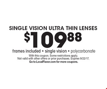 $109.88 SINGLE VISION ULTRA THIN LENSES (frames included) Single vision - polycarbonate. With this coupon. Some restrictions apply. Not valid with other offers or prior purchases. Expires 9/22/17. Go to LocalFlavor.com for more coupons.