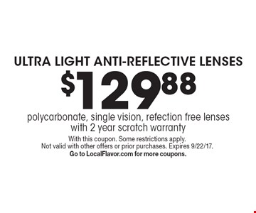 $129.88 ULTRA LIGHT ANTI-REFLECTIVE LENSES. Polycarbonate, single vision, refection free lenses with 2 year scratch warranty. With this coupon. Some restrictions apply. Not valid with other offers or prior purchases. Expires 9/22/17. Go to LocalFlavor.com for more coupons.