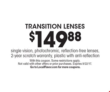 $149.88 TRANSITION LENSES. Single vision, photochromic, reflection-free lenses, 2-year scratch warranty, plastic with anti-reflection. With this coupon. Some restrictions apply. Not valid with other offers or prior purchases. Expires 9/22/17. Go to LocalFlavor.com for more coupons.