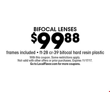 $99.88 BIFOCAL LENSES frames included - ft-28 cr-39 bifocal hard resin plastic. With this coupon. Some restrictions apply. Not valid with other offers or prior purchases. Expires 11/17/17. Go to LocalFlavor.com for more coupons.