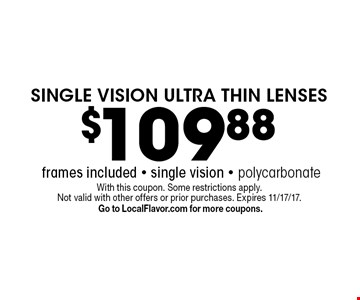 $109.88 SINGLE VISION ULTRA THIN LENSES frames included - single vision - polycarbonate. With this coupon. Some restrictions apply. Not valid with other offers or prior purchases. Expires 11/17/17. Go to LocalFlavor.com for more coupons.