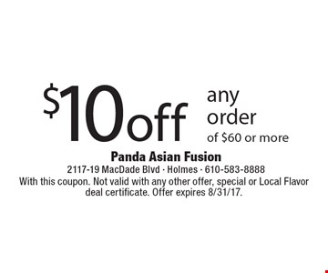 $10 off any order of $60 or more. With this coupon. Not valid with any other offer, special or Local Flavor deal certificate. Offer expires 8/31/17.