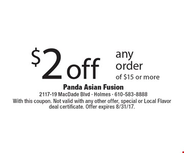 $2 off any order of $15 or more. With this coupon. Not valid with any other offer, special or Local Flavor deal certificate. Offer expires 8/31/17.
