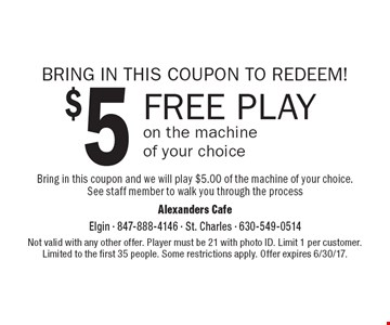 BRING IN THIS COUPON TO REDEEM! $5 FREE PLAY on the machine of your choice. Bring in this coupon and we will play $5.00 of the machine of your choice. See staff member to walk you through the process. Not valid with any other offer. Player must be 21 with photo ID. Limit 1 per customer. Limited to the first 35 people. Some restrictions apply. Offer expires 6/30/17.
