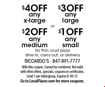 $1 OFF any small OR $3 OFF any large OR $2 OFF any medium OR $4 OFF any x-large for thin crust pizza. Dine in, carry out, or delivery. With this coupon. Cannot be combined. Not valid with other offers, specials, coupons or certificates. Limit 1 per table/group. Expires 6-30-17. Go to LocalFlavor.com for more coupons.
