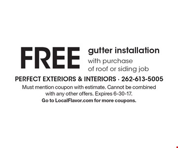FREE gutter installation with purchase of roof or siding job. Must mention coupon with estimate. Cannot be combined with any other offers. Expires 6-30-17. Go to LocalFlavor.com for more coupons.