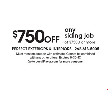 $750 Off any siding job of $7500 or more. Must mention coupon with estimate. Cannot be combined with any other offers. Expires 6-30-17. Go to LocalFlavor.com for more coupons.