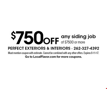 $750 off any siding job of $7500 or more. Must mention coupon with estimate. Cannot be combined with any other offers. Expires 8-11-17. Go to LocalFlavor.com for more coupons.