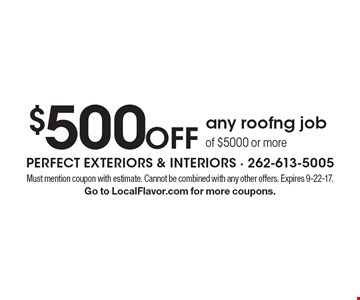 $500 off any roofng job of $5000 or more. Must mention coupon with estimate. Cannot be combined with any other offers. Expires 9-22-17. Go to LocalFlavor.com for more coupons.