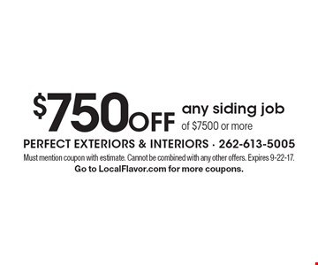 $750 off any siding job of $7500 or more. Must mention coupon with estimate. Cannot be combined with any other offers. Expires 9-22-17. Go to LocalFlavor.com for more coupons.