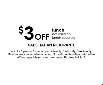 $3 off lunch not valid on lunch specials. Valid for 1 person, 1 coupon per table only. Cash only. Dine in only. Must present coupon when ordering. Not valid on holidays, with other offers, specials or prior purchases. Expires 6-23-17.