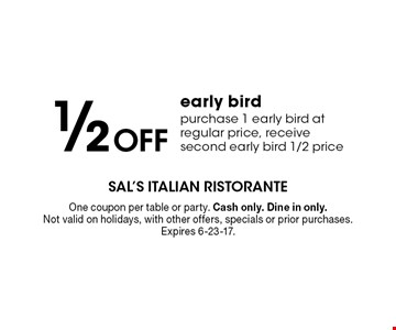 1/2 off early bird purchase 1 early bird at regular price, receive second early bird 1/2 price. One coupon per table or party. Cash only. Dine in only. Not valid on holidays, with other offers, specials or prior purchases. Expires 6-23-17.