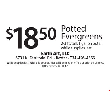 $18.50 Potted Evergreens. 2-3 ft. tall, 1 gallon pots, while supplies last. While supplies last. With this coupon. Not valid with other offers or prior purchases. Offer expires 6-30-17.