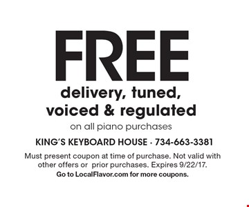 FREE delivery, tuned, voiced & regulated on all piano purchases. Must present coupon at time of purchase. Not valid with other offers or prior purchases. Expires 9/22/17. Go to LocalFlavor.com for more coupons.