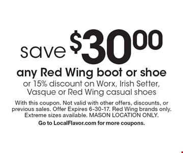 save $30.00 any Red Wing boot or shoe or 15% discount on Worx, Irish Setter, Vasque or Red Wing casual shoes. With this coupon. Not valid with other offers, discounts, or previous sales. Offer Expires 6-30-17. Red Wing brands only. Extreme sizes available. MASON LOCATION ONLY. Go to LocalFlavor.com for more coupons.