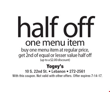 half off one menu item buy one menu item at regular price, get 2nd of equal or lesser value half off (up to a $2.00 discount). With this coupon. Not valid with other offers. Offer expires 7-14-17.
