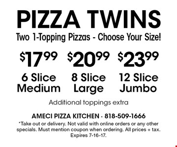 Pizza Twins. Two 1-Topping Pizzas - Choose Your Size! $17.99 6 Slice Medium. $20.99 8 Slice Large. $23.99 12 Slice Jumbo. Additional toppings extra. *Take out or delivery. Not valid with online orders or any other specials. Must mention coupon when ordering. All prices + tax. Expires 7-16-17.