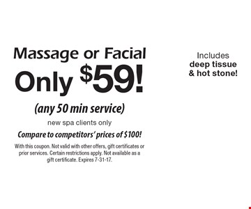 Massage or facial only $59! (any 50 min service). New spa clients only. Includes deep tissue & hot stone! With this coupon. Not valid with other offers, gift certificates or prior services. Certain restrictions apply. Not available as a gift certificate. Expires 7-31-17.