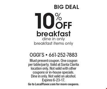 10% off breakfast, dine in only, breakfast items only. Must present coupon. One coupon per table/party. Valid at Santa Clarita location only. Not valid with other coupons or in-house specials.Dine in only. Not valid on alcohol. Expires 6-23-17. Go to LocalFlavor.com for more coupons.