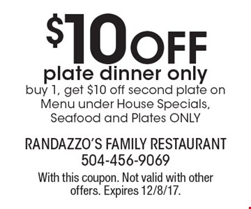 $10 Off plate dinner only. Buy 1, get $10 off second plate on Menu under House Specials, Seafood and Plates ONLY. With this coupon. Not valid with other offers. Expires 12/8/17.