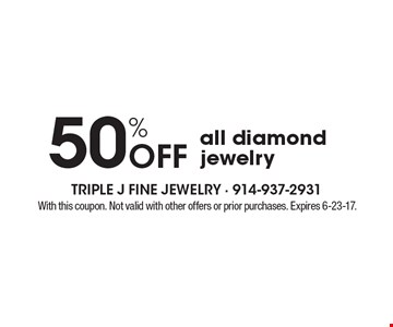 50% off all diamond jewelry. With this coupon. Not valid with other offers or prior purchases. Expires 6-23-17.