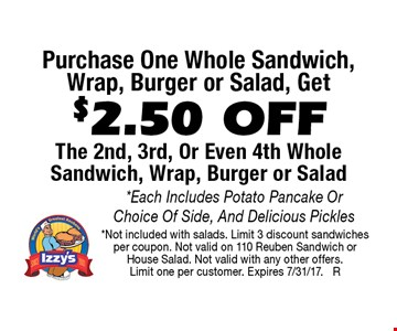 Purchase One Whole Sandwich,Wrap, Burger or Salad, Get $2.50 OFF The 2nd, 3rd, Or Even 4th Whole Sandwich, Wrap, Burger or Salad. *Each Includes Potato Pancake Or Choice Of Side, And Delicious Pickles. *Not included with salads. Limit 3 discount sandwiches per coupon. Not valid on 110 Reuben Sandwich or 