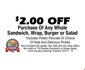 $2.00 OFF Purchase Of Any Whole Sandwich, Wrap, Burger or Salad. *Includes Potato Pancake Or Choice Of Side And Delicious Pickles. *Not included with salads. Not valid with any other offers. Not valid on 110 Reuben Sandwich or House Salad. Limit one per customer. Expires 7/31/17. R