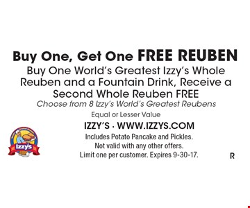 Buy One, Get One FREE REUBEN. Buy one World's Greatest Izzy's Whole Reuben and a fountain drink, receive a second whole reuben free choose from 8 Izzy's World's Greatest Reubens. Equal or Lesser Value. Includes potato pancake and pickles. Not valid with any other offers. Limit one per customer. Expires 9-30-17.