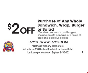 $2 OFF Purchase of Any Whole Sandwich, Wrap, Burger or Salad. *Sandwiches, wraps and burgers include potato pancake or choice of side and delicious pickles . *Not valid with any other offers. Not valid on 110 Reuben Sandwich or House Salad. Limit one per customer. Expires 9-30-17.