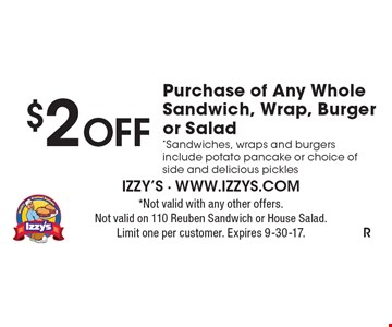 $2 OFF Purchase of Any Whole Sandwich, Wrap, Burger or Salad. *Sandwiches, wraps and burgers include potato pancake or choice of side and delicious pickles. *Not valid with any other offers. Not valid on 110 Reuben Sandwich or House Salad. Limit one per customer. Expires 9-30-17.