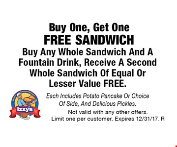 Buy One, Get One Free Sandwich. Buy Any Whole Sandwich And A Fountain Drink, Receive A Second Whole Sandwich Of Equal Or Lesser Value FREE. Each Includes Potato Pancake Or Choice Of Side, And Delicious Pickles. Not valid with any other offers. Limit one per customer. Expires 12/31/17. R