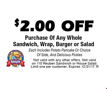 $2.00 OFF Purchase Of Any Whole Sandwich, Wrap, Burger or Salad. Each Includes Potato Pancake Or Choice Of Side, And Delicious Pickles. Not valid with any other offers. Not valid on 110 Reuben Sandwich or House Salad. Limit one per customer. Expires 12/31/17. R